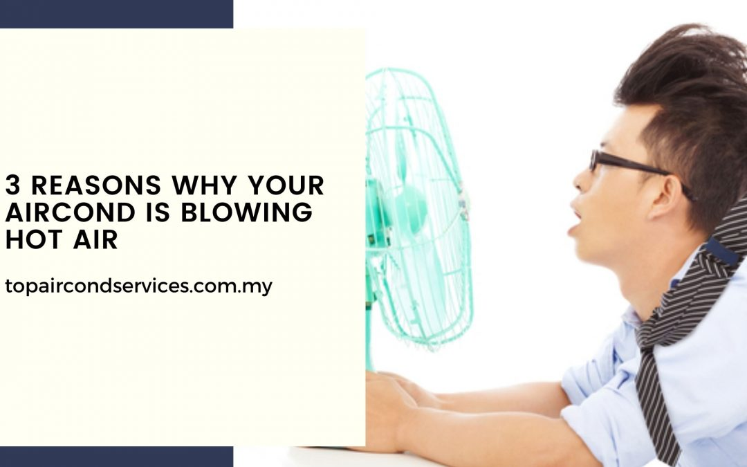 3 Reasons Why Your Aircond Is Blowing Hot Air